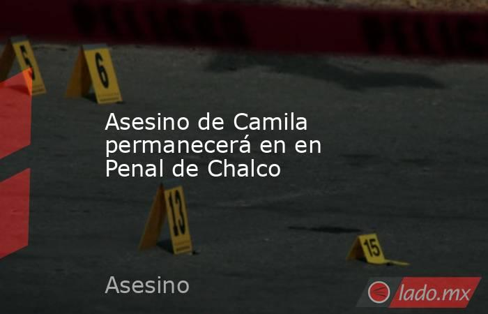 Asesino de Camila permanecerá en en Penal de Chalco. Noticias en tiempo real