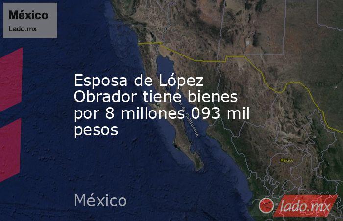 Esposa de López Obrador tiene bienes por 8 millones 093 mil pesos. Noticias en tiempo real