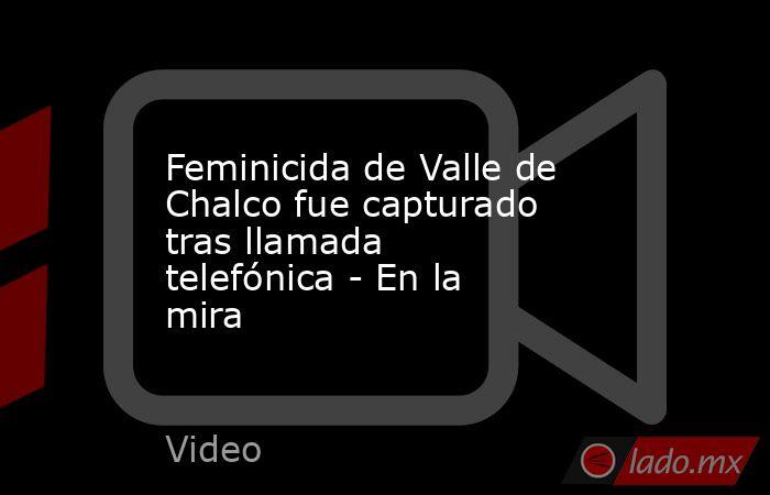 Feminicida de Valle de Chalco fue capturado tras llamada telefónica - En la mira. Noticias en tiempo real