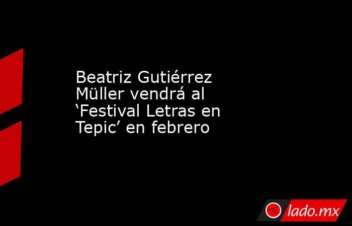 Beatriz Gutiérrez Müller vendrá al 'Festival Letras en Tepic' en febrero. Noticias en tiempo real