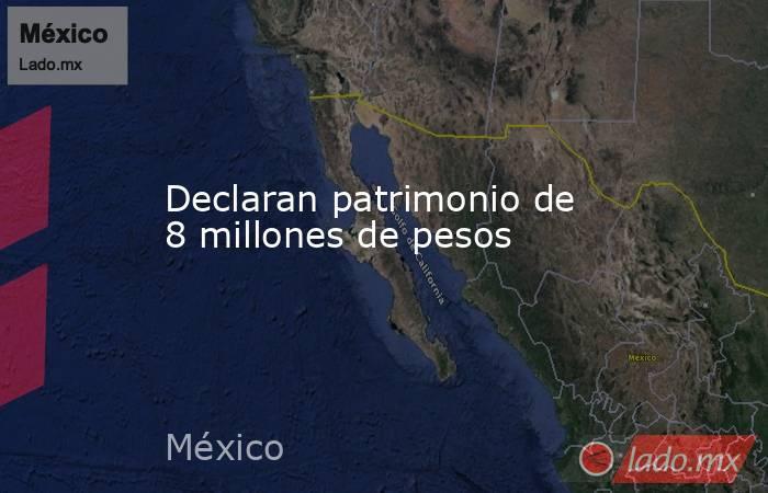 Declaran patrimonio de 8 millones de pesos. Noticias en tiempo real