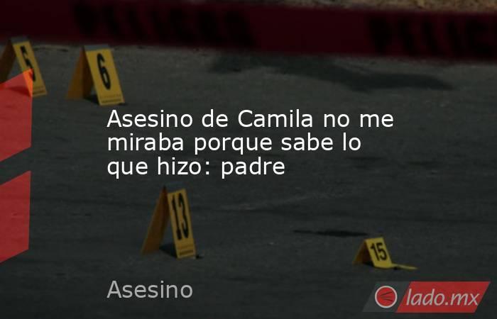 Asesino de Camila no me miraba porque sabe lo que hizo: padre. Noticias en tiempo real