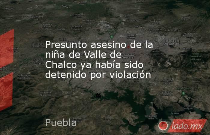 Presunto asesino de la niña de Valle de Chalco ya había sido detenido por violación. Noticias en tiempo real