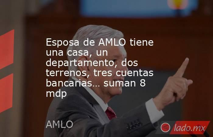 Esposa de AMLO tiene una casa, un departamento, dos terrenos, tres cuentas bancarias… suman 8 mdp. Noticias en tiempo real