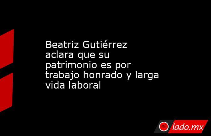 Beatriz Gutiérrez aclara que su patrimonio es por trabajo honrado y larga vida laboral. Noticias en tiempo real
