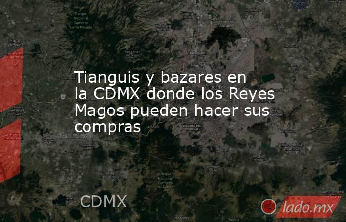 Tianguis y bazares en la CDMX donde los Reyes Magos pueden hacer sus  compras Hola Atizapán fc0faccc242