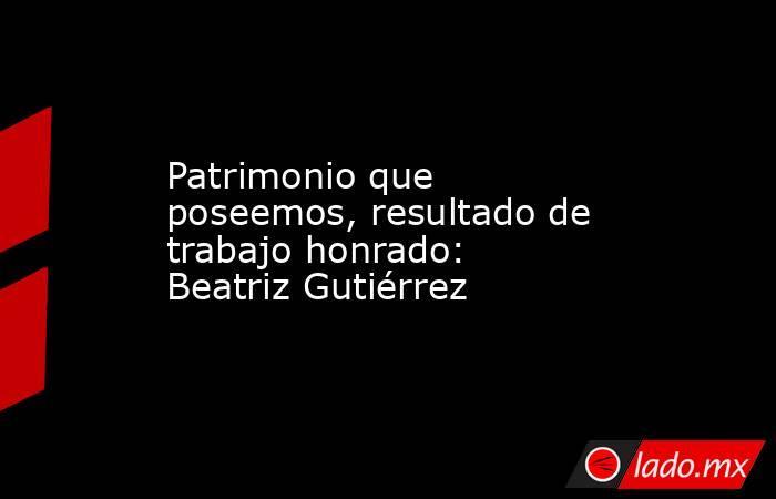 Patrimonio que poseemos, resultado de trabajo honrado: Beatriz Gutiérrez. Noticias en tiempo real