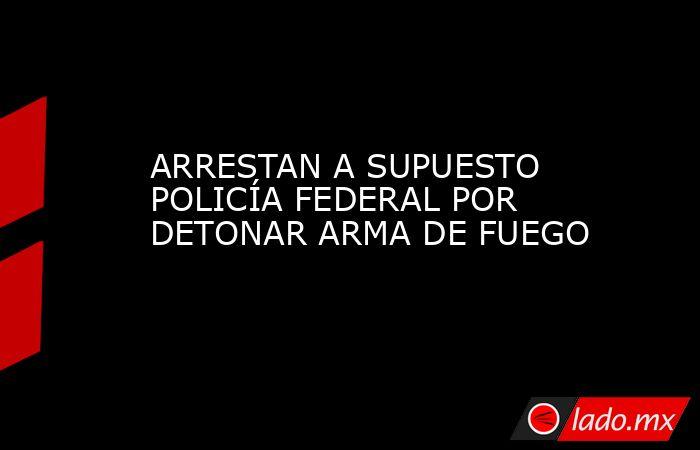 ARRESTAN A SUPUESTO POLICÍA FEDERAL POR DETONAR ARMA DE FUEGO. Noticias en tiempo real
