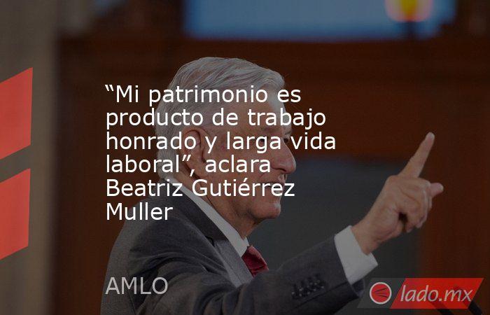 """""""Mi patrimonio es producto de trabajo honrado y larga vida laboral"""", aclara Beatriz Gutiérrez Muller. Noticias en tiempo real"""