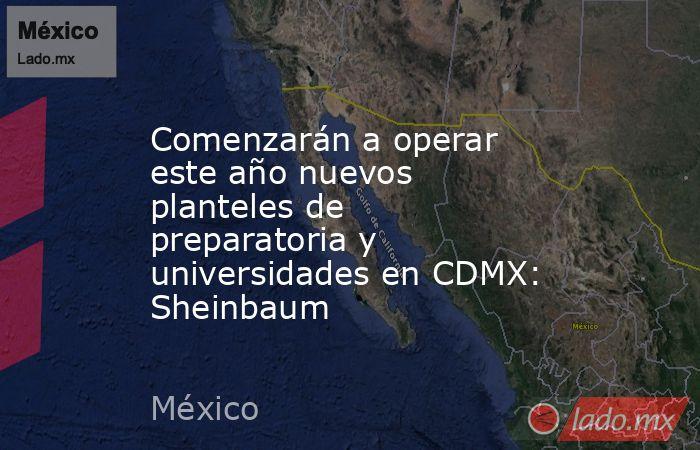 Comenzarán a operar este año nuevos planteles de preparatoria y universidades en CDMX: Sheinbaum. Noticias en tiempo real
