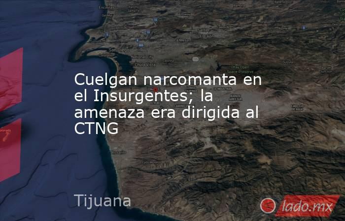 Cuelgan narcomanta en el Insurgentes; la amenaza era dirigida al CTNG. Noticias en tiempo real
