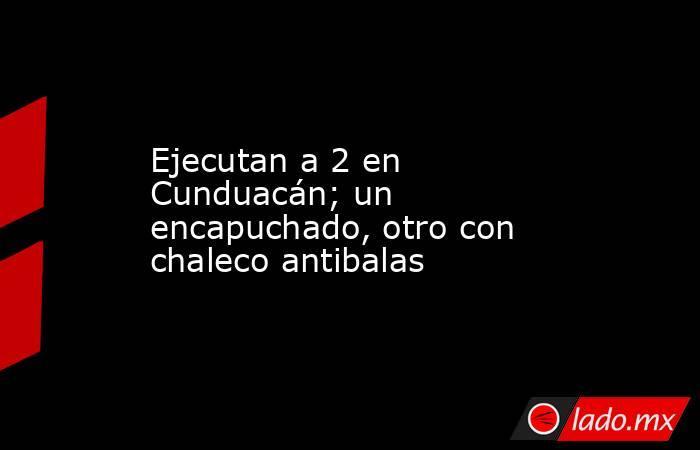Ejecutan a 2 en Cunduacán; un encapuchado, otro con chaleco antibalas. Noticias en tiempo real