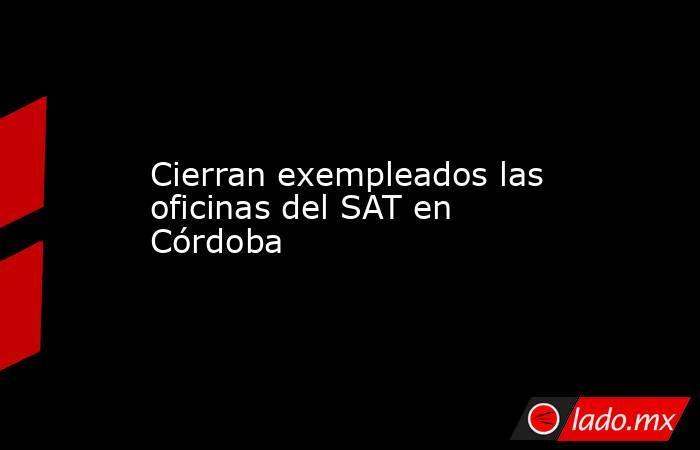 Cierran exempleados las oficinas del SAT en Córdoba. Noticias en tiempo real