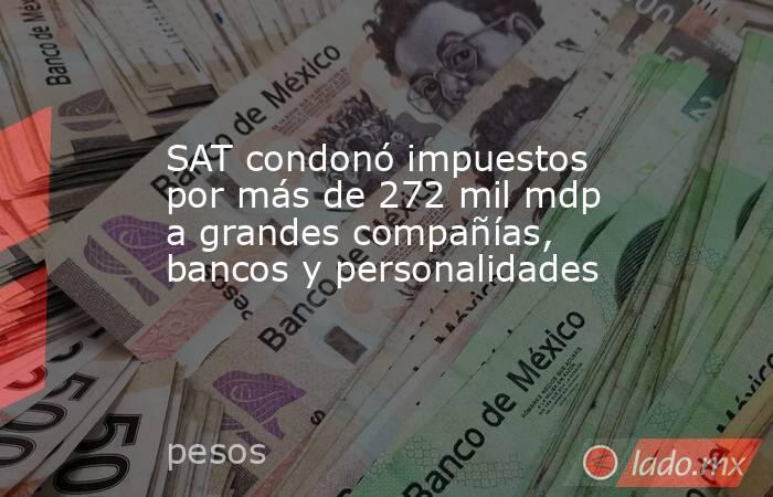 SAT condonó impuestos por más de 272 mil mdp a grandes compañías, bancos y personalidades. Noticias en tiempo real