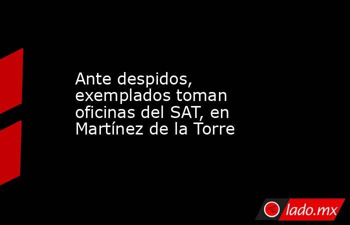 Ante despidos, exemplados toman oficinas del SAT, en Martínez de la Torre. Noticias en tiempo real
