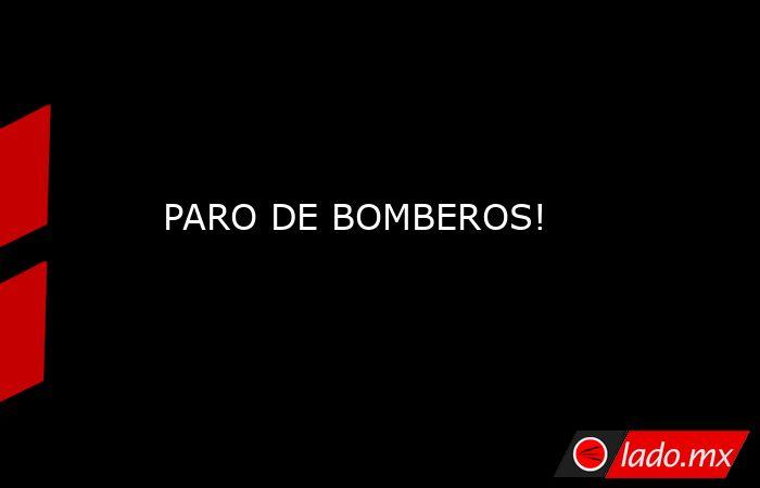 PARO DE BOMBEROS!. Noticias en tiempo real