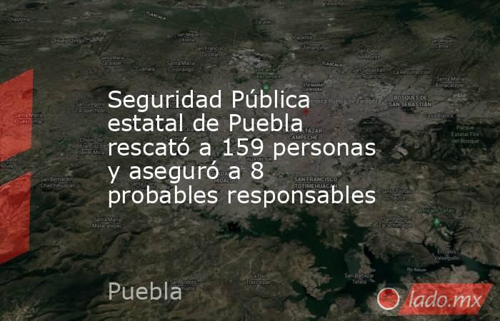 Seguridad Pública estatal de Puebla rescató a 159 personas y aseguró a 8 probables responsables. Noticias en tiempo real