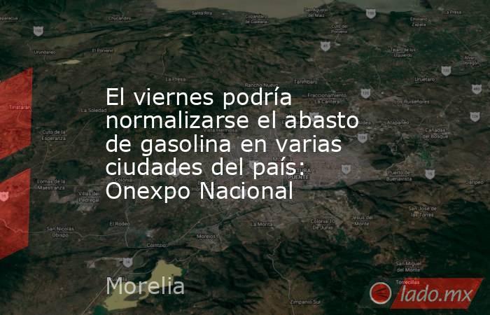 El viernes podría normalizarse el abasto de gasolina en varias ciudades del país: Onexpo Nacional. Noticias en tiempo real