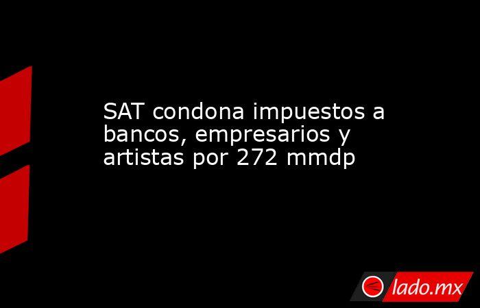 SAT condona impuestos a bancos, empresarios y artistas por 272 mmdp. Noticias en tiempo real