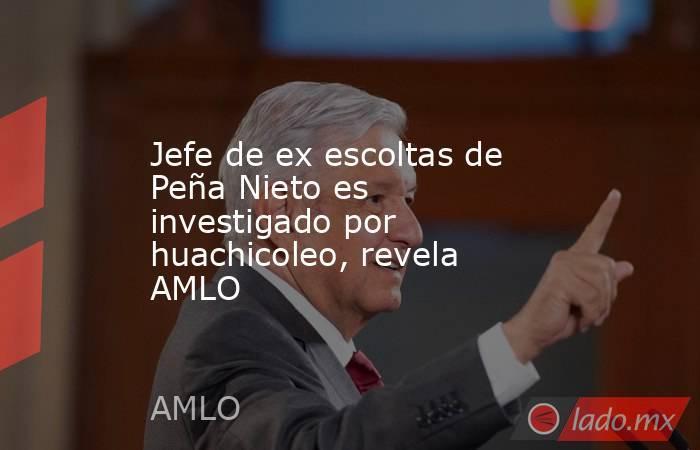 Jefe de ex escoltas de Peña Nieto es investigado por huachicoleo, revela AMLO. Noticias en tiempo real