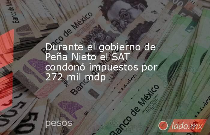 Durante el gobierno de Peña Nieto el SAT condonó impuestos por 272 mil mdp. Noticias en tiempo real