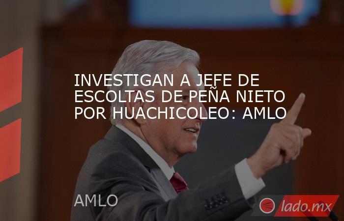 INVESTIGAN A JEFE DE ESCOLTAS DE PEÑA NIETO POR HUACHICOLEO: AMLO. Noticias en tiempo real
