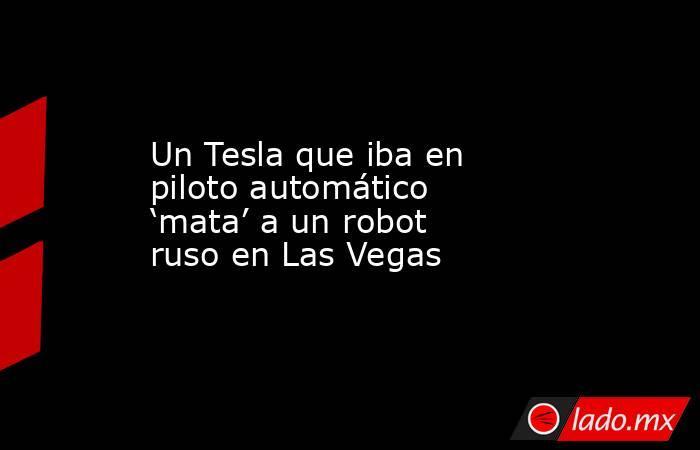 Un Tesla que iba en piloto automático 'mata' a un robot ruso en Las Vegas. Noticias en tiempo real