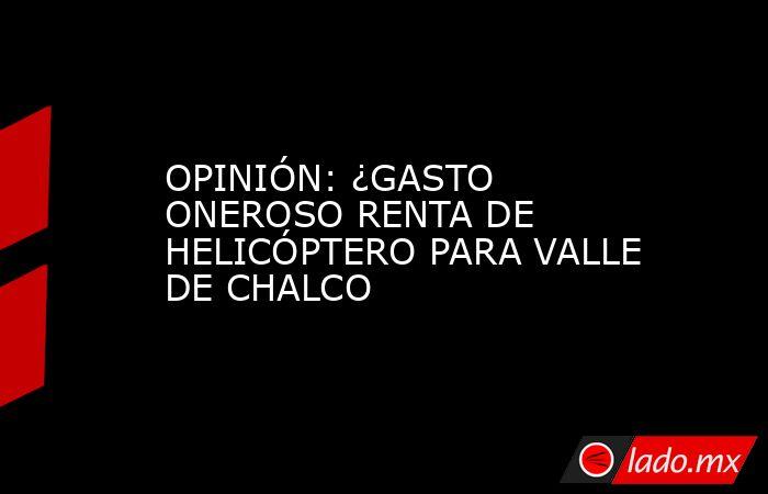 OPINIÓN: ¿GASTO ONEROSO RENTA DE HELICÓPTERO PARA VALLE DE CHALCO. Noticias en tiempo real