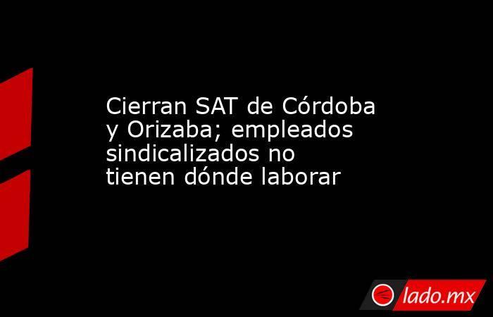 Cierran SAT de Córdoba y Orizaba; empleados sindicalizados no tienen dónde laborar. Noticias en tiempo real