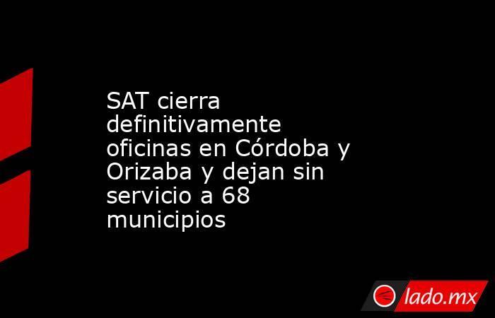 SAT cierra definitivamente oficinas en Córdoba y Orizaba y dejan sin servicio a 68 municipios. Noticias en tiempo real