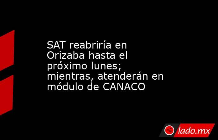 SAT reabriría en Orizaba hasta el próximo lunes; mientras, atenderán en módulo de CANACO. Noticias en tiempo real
