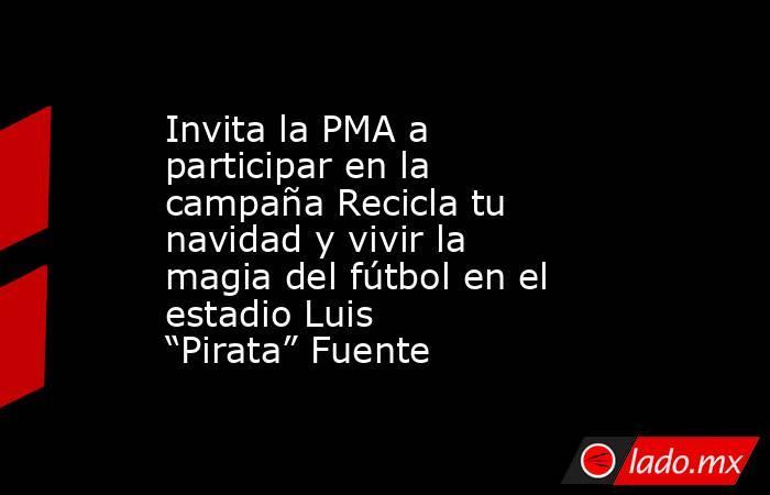 """Invita la PMA a participar en la campaña Recicla tu navidad y vivir la magia del fútbol en el estadio Luis """"Pirata"""" Fuente. Noticias en tiempo real"""