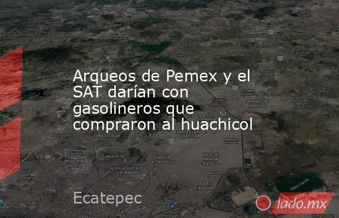 Arqueos de Pemex y el SAT darían con gasolineros que compraron al huachicol. Noticias en tiempo real