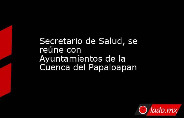 Secretario de Salud, se reúne con Ayuntamientos de la Cuenca del Papaloapan. Noticias en tiempo real