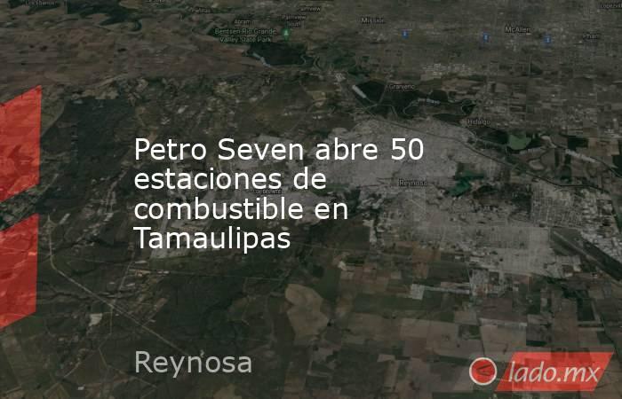 Petro Seven abre 50 estaciones de combustible en Tamaulipas. Noticias en tiempo real