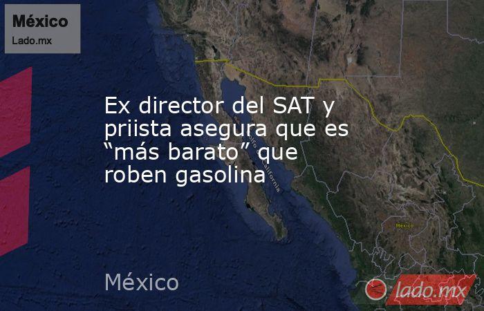 """Ex director del SAT y priista asegura que es """"más barato"""" que roben gasolina. Noticias en tiempo real"""