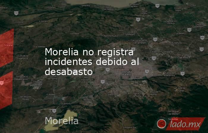 Morelia no registra incidentes debido al desabasto. Noticias en tiempo real