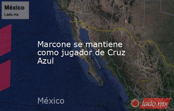 Marcone se mantiene como jugador de Cruz Azul. Noticias en tiempo real
