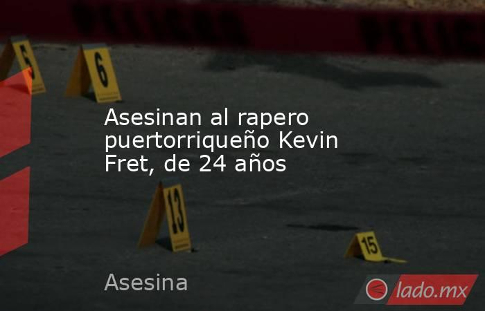Asesinan al rapero puertorriqueño Kevin Fret, de 24 años. Noticias en tiempo real