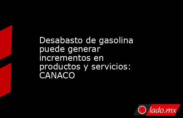 Desabasto de gasolina puede generar incrementos en productos y servicios: CANACO. Noticias en tiempo real