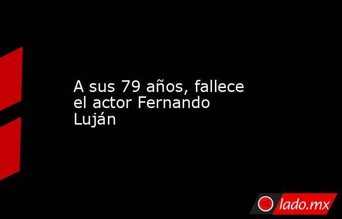 A sus 79 años, fallece el actor Fernando Luján. Noticias en tiempo real