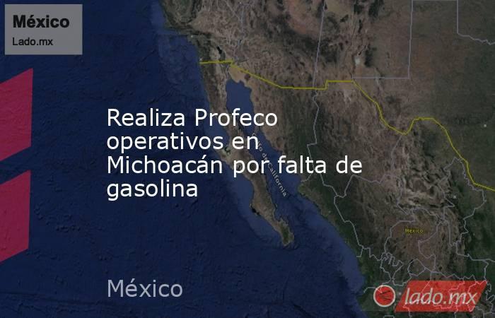 Realiza Profeco operativos en Michoacán por falta de gasolina. Noticias en tiempo real