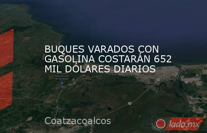 BUQUES VARADOS CON GASOLINA COSTARÁN 652 MIL DÓLARES DIARIOS. Noticias en tiempo real