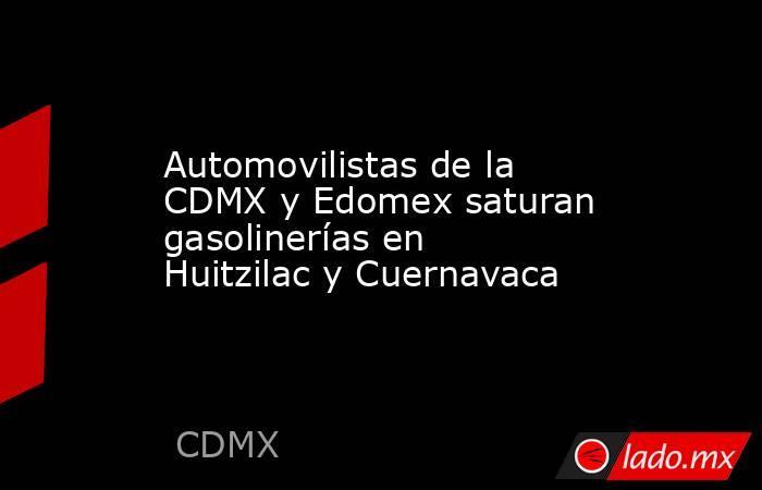Automovilistas de la CDMX y Edomex saturan gasolinerías en Huitzilac y Cuernavaca. Noticias en tiempo real