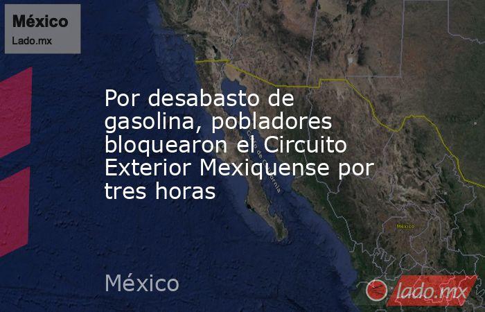 Por desabasto de gasolina, pobladores bloquearon el Circuito Exterior Mexiquense por tres horas. Noticias en tiempo real