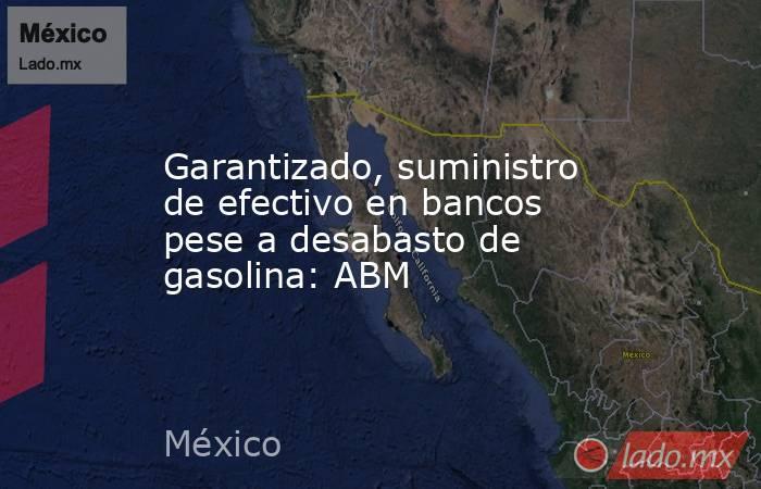 Garantizado, suministro de efectivo en bancos pese a desabasto de gasolina: ABM. Noticias en tiempo real