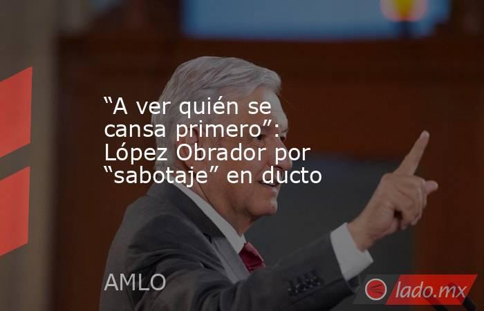 """""""A ver quién se cansa primero"""": López Obrador por """"sabotaje"""" en ducto. Noticias en tiempo real"""