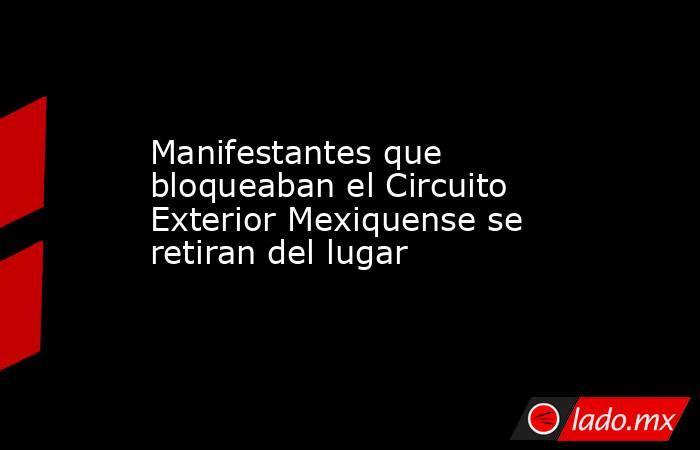 Manifestantes que bloqueaban el Circuito Exterior Mexiquense se retiran del lugar. Noticias en tiempo real