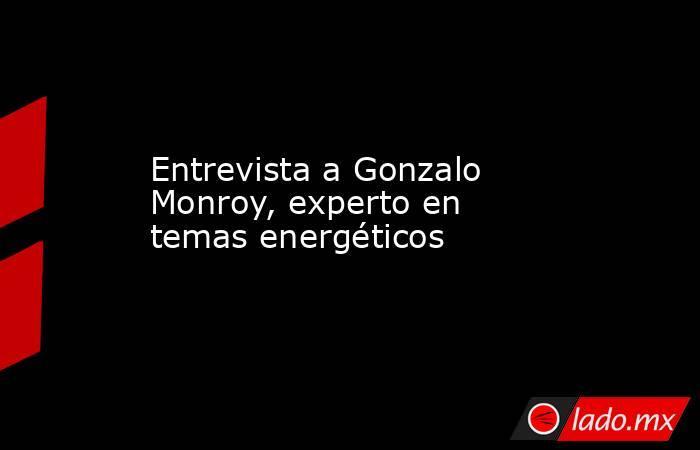Entrevista a Gonzalo Monroy, experto en temas energéticos. Noticias en tiempo real