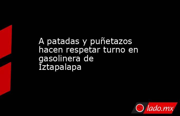 A patadas y puñetazos hacen respetar turno en gasolinera de Iztapalapa. Noticias en tiempo real